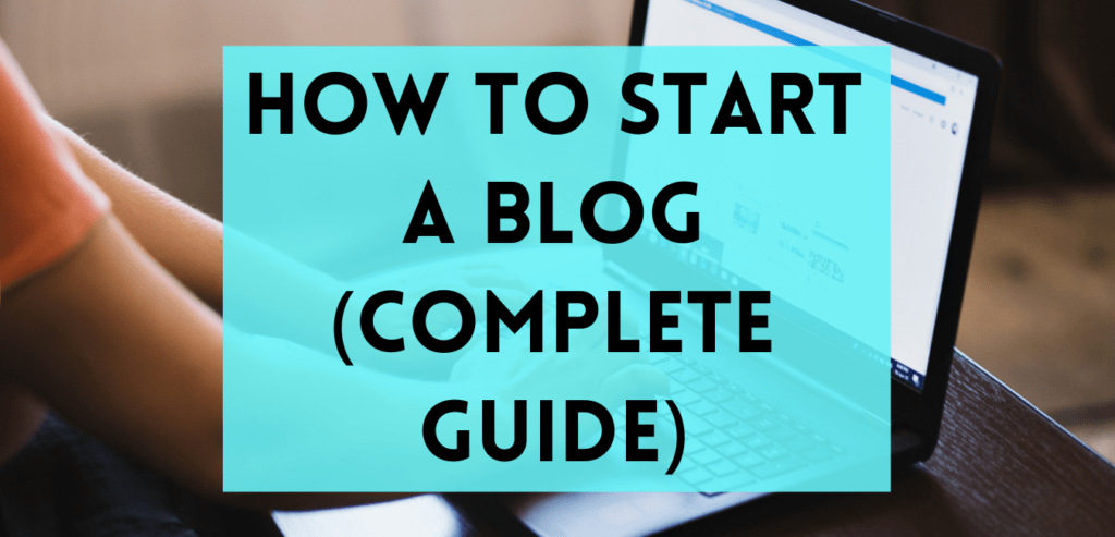 How To Start A Blog (Complete Guide)